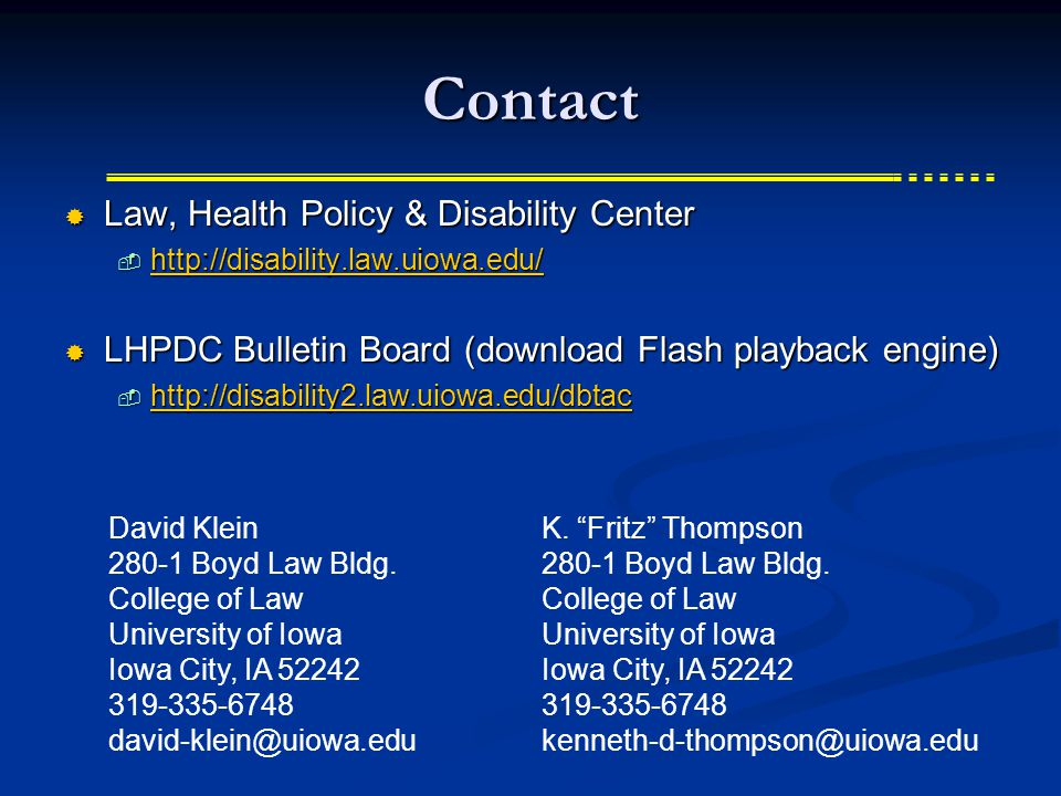 Contact  Law, Health Policy & Disability Center  http://disability.law.uiowa.edu/ http://disability.law.uiowa.edu/  LHPDC Bulletin Board (download Flash playback engine)  http://disability2.law.uiowa.edu/dbtac http://disability2.law.uiowa.edu/dbtac David Klein 280-1 Boyd Law Bldg.
