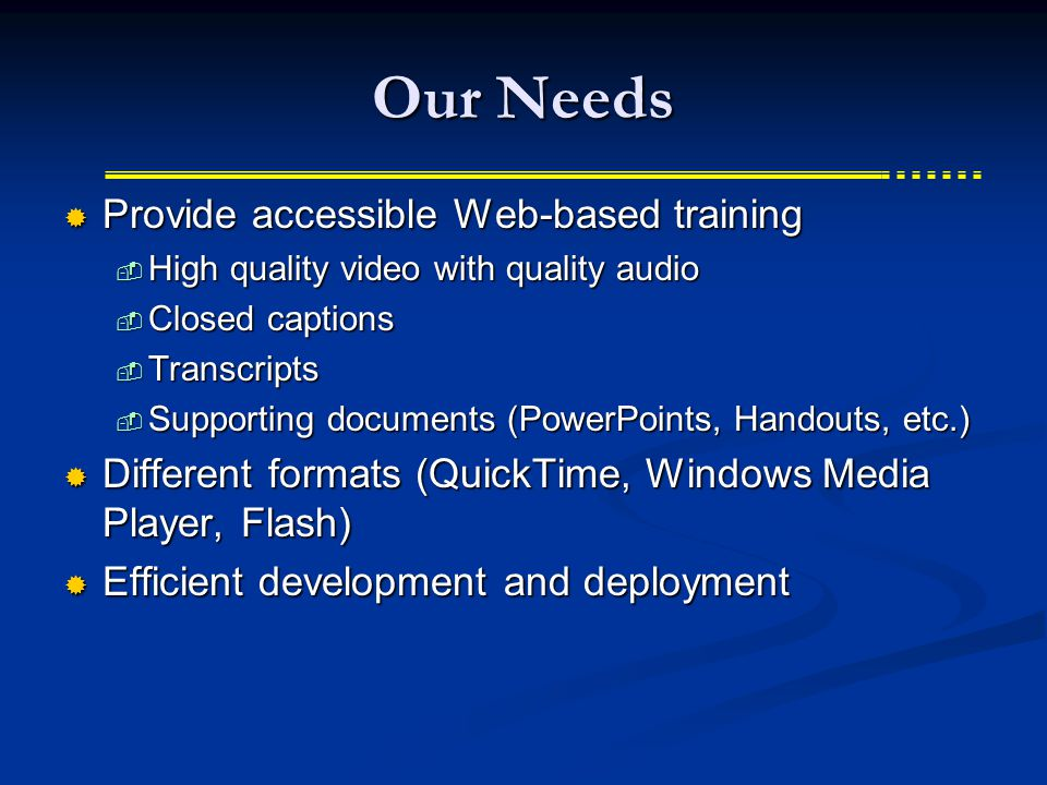 Our Needs  Provide accessible Web-based training  High quality video with quality audio  Closed captions  Transcripts  Supporting documents (PowerPoints, Handouts, etc.)  Different formats (QuickTime, Windows Media Player, Flash)  Efficient development and deployment