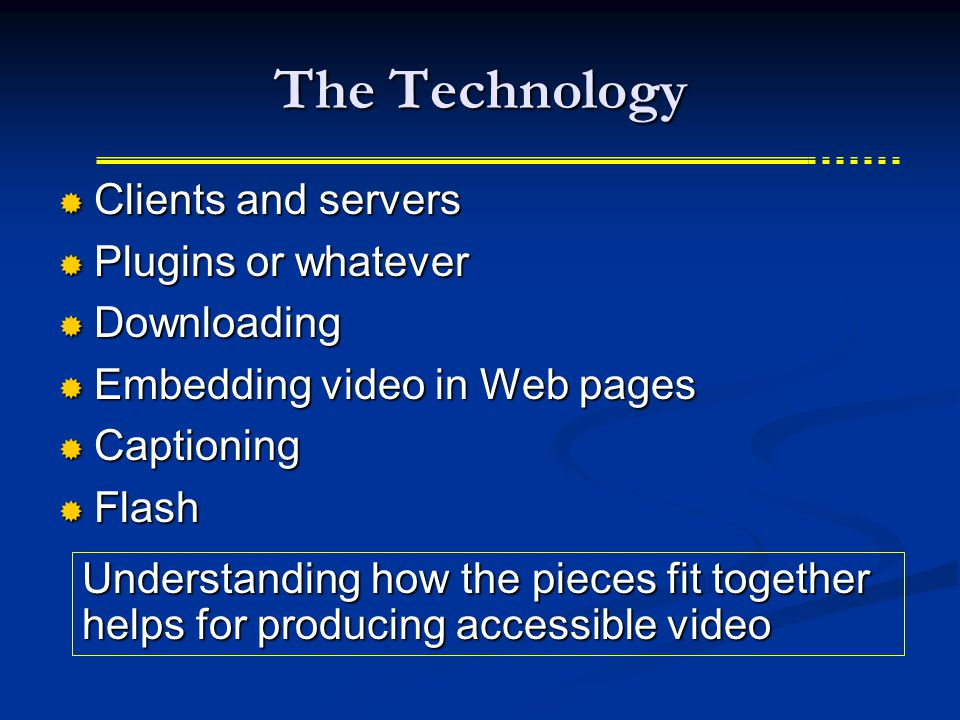 The Technology  Clients and servers  Plugins or whatever  Downloading  Embedding video in Web pages  Captioning  Flash Understanding how the pieces fit together helps for producing accessible video