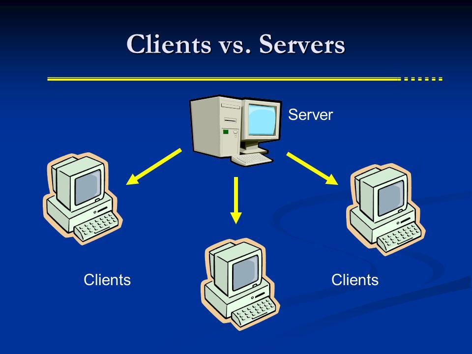 Clients vs. Servers Server Clients