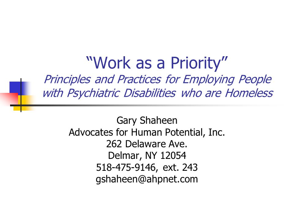 Work as a Priority Principles and Practices for Employing People with Psychiatric Disabilities who are Homeless Gary Shaheen Advocates for Human Potential, Inc.