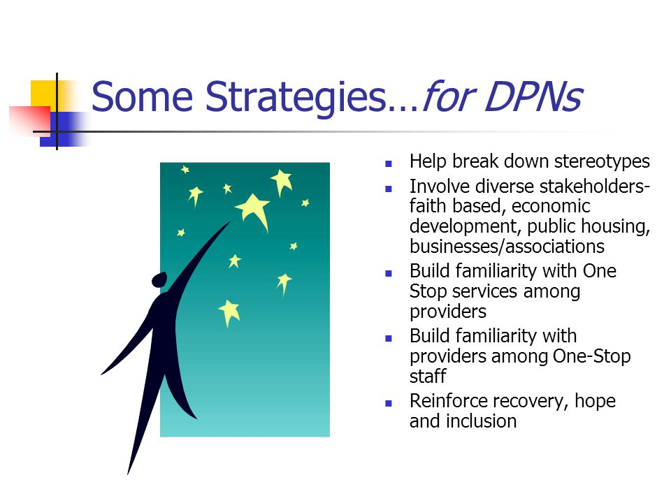 Some Strategies…for DPNs Help break down stereotypes Involve diverse stakeholders- faith based, economic development, public housing, businesses/associations Build familiarity with One Stop services among providers Build familiarity with providers among One-Stop staff Reinforce recovery, hope and inclusion