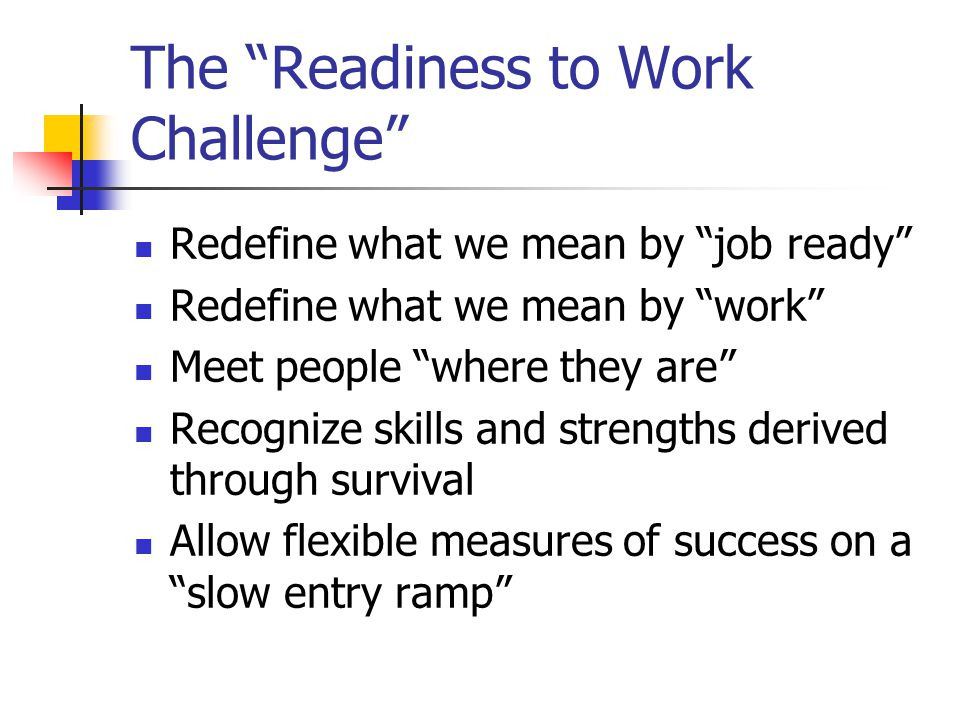 The Readiness to Work Challenge Redefine what we mean by job ready Redefine what we mean by work Meet people where they are Recognize skills and strengths derived through survival Allow flexible measures of success on a slow entry ramp