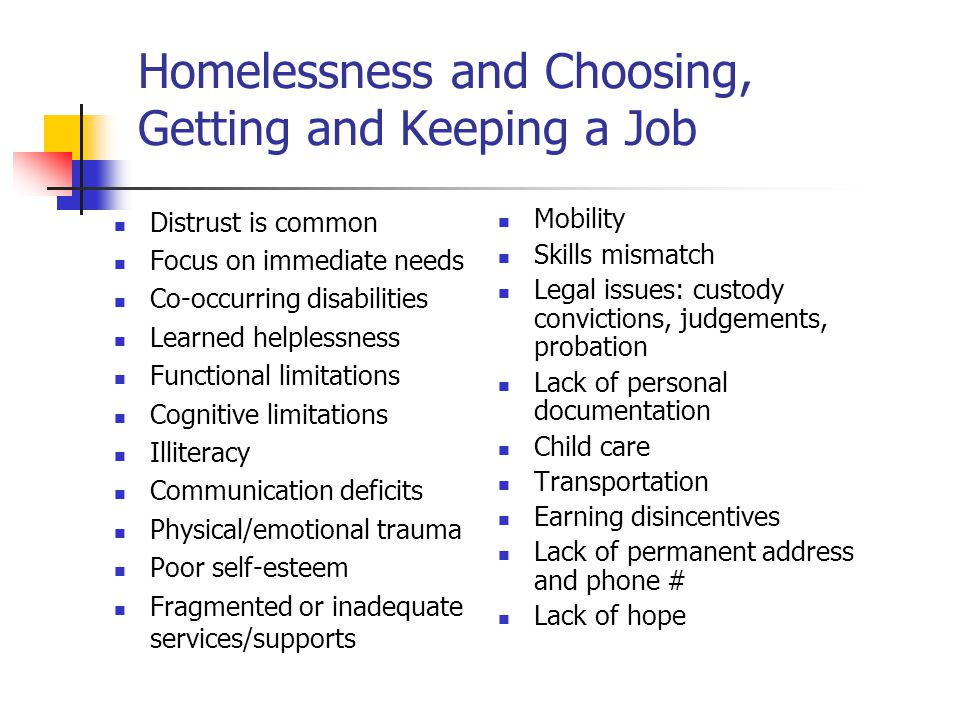 Homelessness and Choosing, Getting and Keeping a Job Distrust is common Focus on immediate needs Co-occurring disabilities Learned helplessness Functional limitations Cognitive limitations Illiteracy Communication deficits Physical/emotional trauma Poor self-esteem Fragmented or inadequate services/supports Mobility Skills mismatch Legal issues: custody convictions, judgements, probation Lack of personal documentation Child care Transportation Earning disincentives Lack of permanent address and phone # Lack of hope