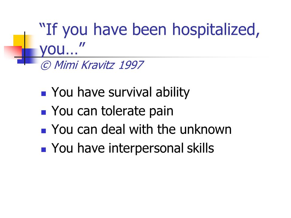 If you have been hospitalized, you… © Mimi Kravitz 1997 You have survival ability You can tolerate pain You can deal with the unknown You have interpersonal skills