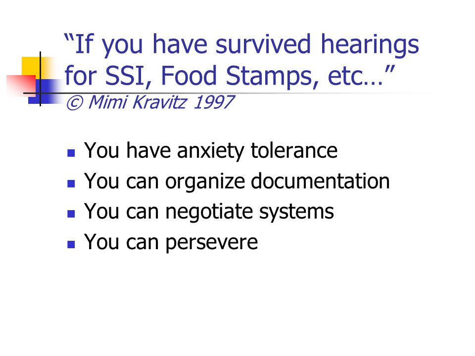 If you have survived hearings for SSI, Food Stamps, etc… © Mimi Kravitz 1997 You have anxiety tolerance You can organize documentation You can negotiate systems You can persevere