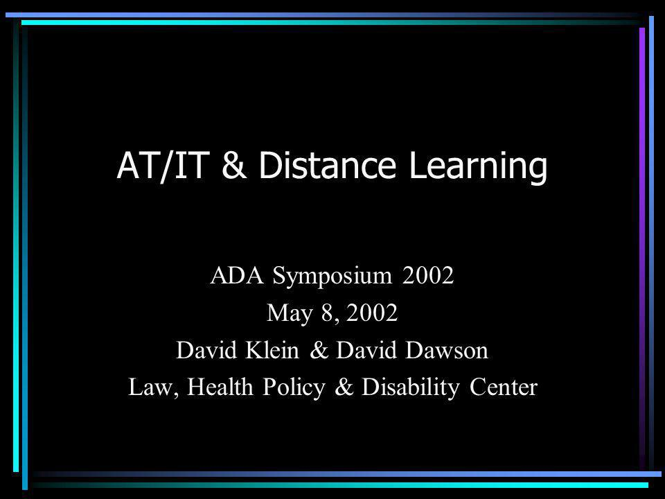 AT/IT & Distance Learning ADA Symposium 2002 May 8, 2002 David Klein & David Dawson Law, Health Policy & Disability Center