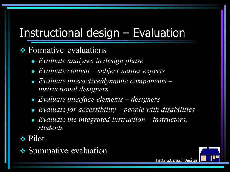 Instructional design – Evaluation  Formative evaluations ® Evaluate analyses in design phase ® Evaluate content – subject matter experts ® Evaluate i