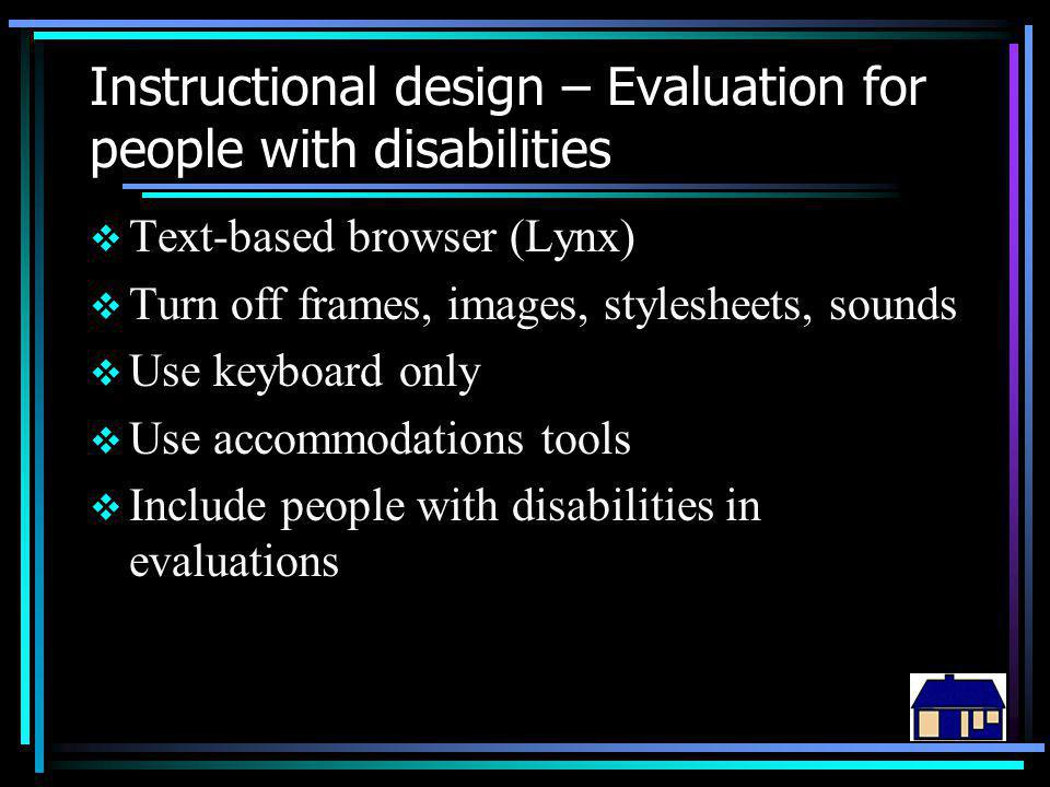 Instructional design – Evaluation for people with disabilities  Text-based browser (Lynx)  Turn off frames, images, stylesheets, sounds  Use keyboard only  Use accommodations tools  Include people with disabilities in evaluations