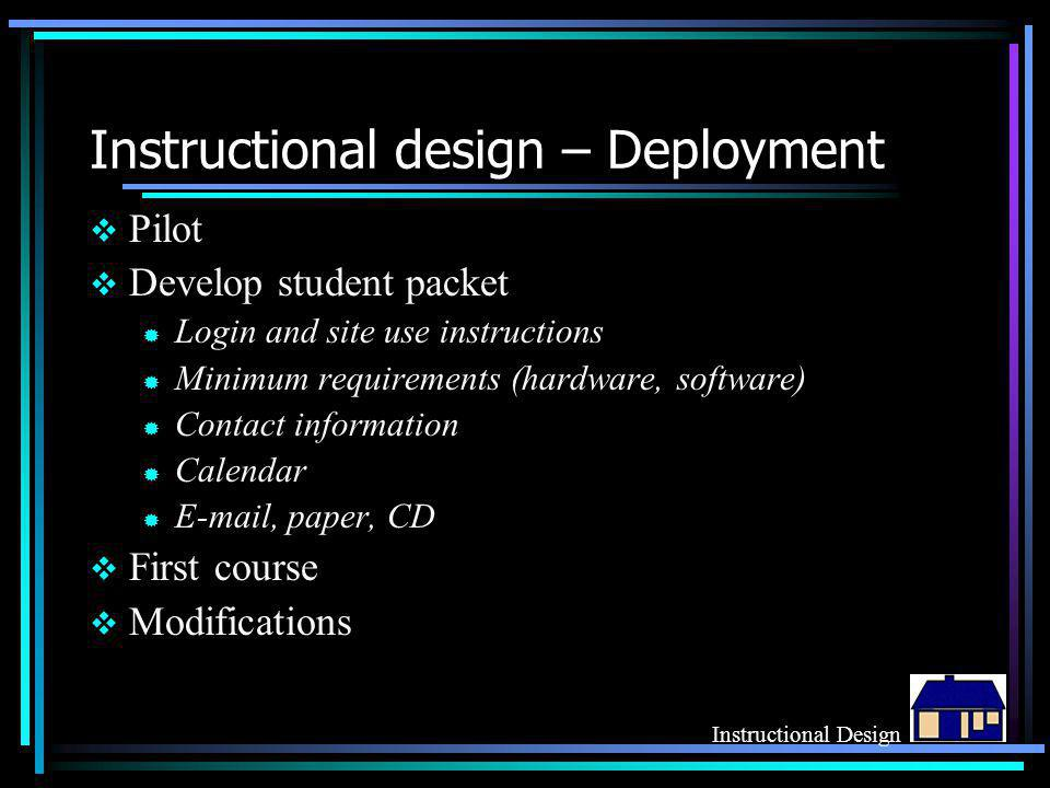 Instructional design – Deployment  Pilot  Develop student packet ® Login and site use instructions ® Minimum requirements (hardware, software) ® Contact information ® Calendar ® E-mail, paper, CD  First course  Modifications Instructional Design