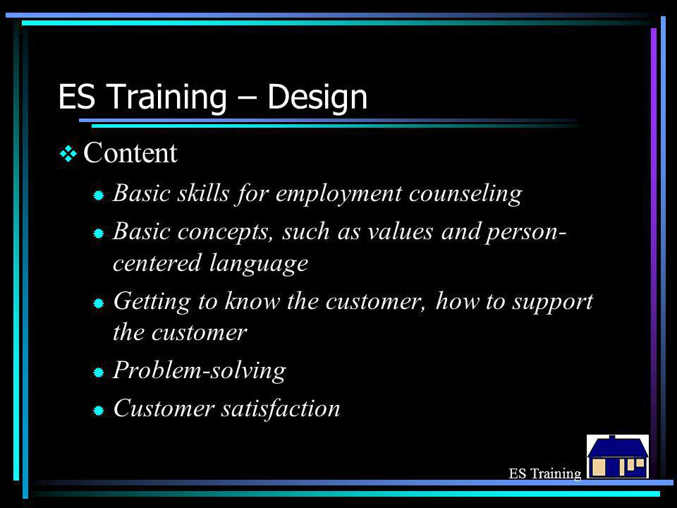 ES Training – Design  Content ® Basic skills for employment counseling ® Basic concepts, such as values and person- centered language ® Getting to know the customer, how to support the customer ® Problem-solving ® Customer satisfaction ES Training