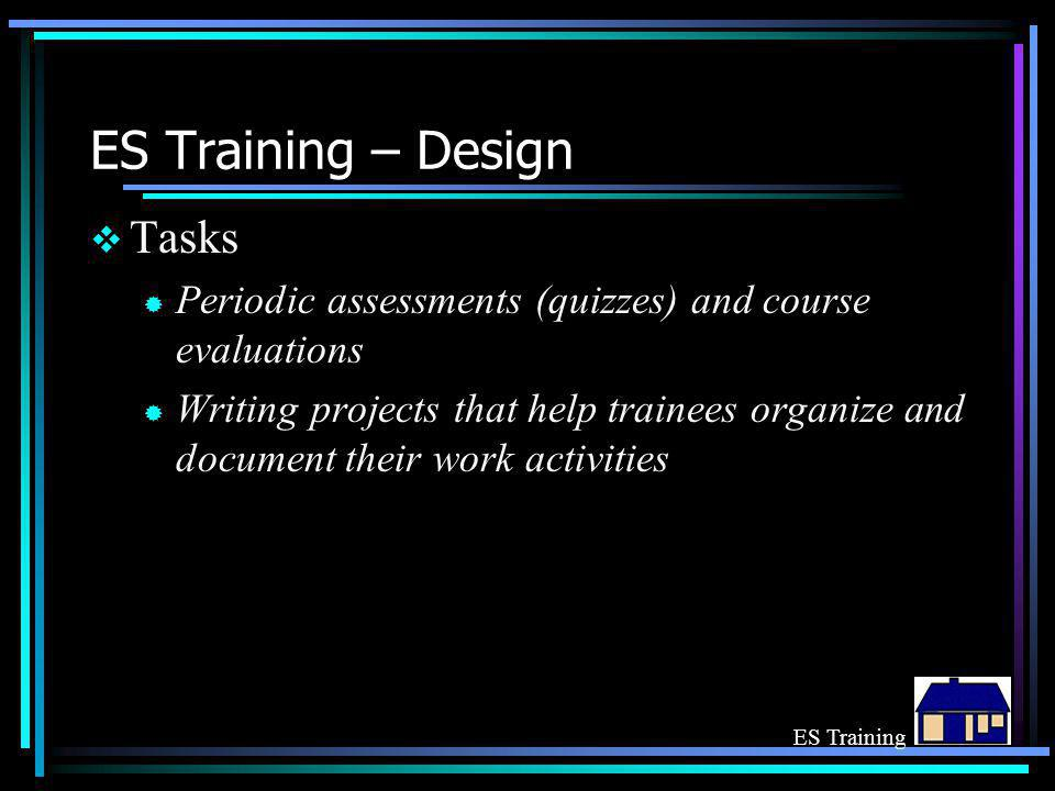 ES Training – Design  Tasks ® Periodic assessments (quizzes) and course evaluations ® Writing projects that help trainees organize and document their
