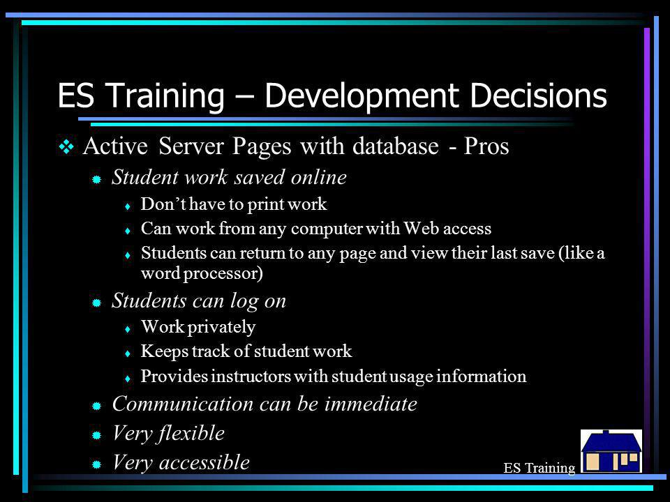 ES Training – Development Decisions  Active Server Pages with database - Pros ® Student work saved online  Don't have to print work  Can work from any computer with Web access  Students can return to any page and view their last save (like a word processor) ® Students can log on  Work privately  Keeps track of student work  Provides instructors with student usage information ® Communication can be immediate ® Very flexible ® Very accessible ES Training