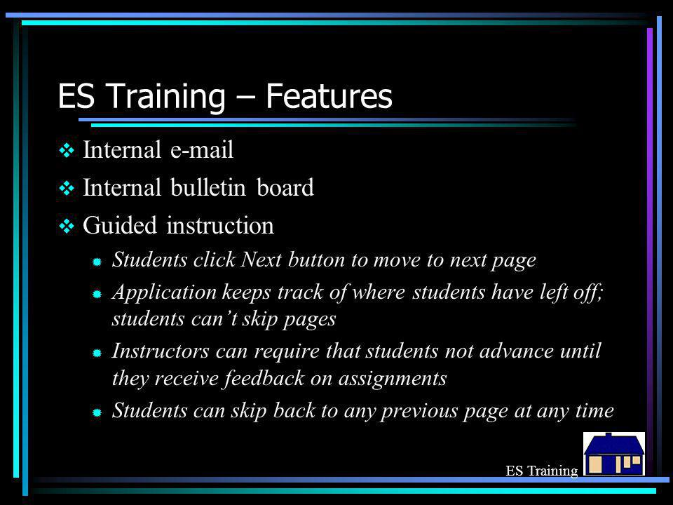 ES Training – Features  Internal e-mail  Internal bulletin board  Guided instruction ® Students click Next button to move to next page ® Application keeps track of where students have left off; students can't skip pages ® Instructors can require that students not advance until they receive feedback on assignments ® Students can skip back to any previous page at any time ES Training
