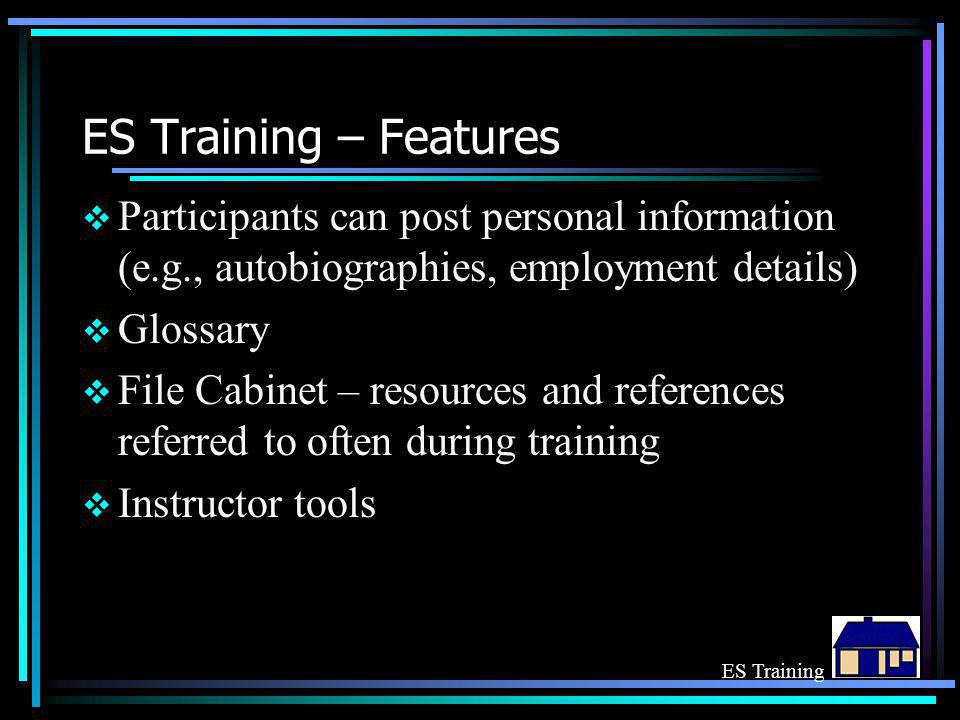 ES Training – Features  Participants can post personal information (e.g., autobiographies, employment details)  Glossary  File Cabinet – resources and references referred to often during training  Instructor tools ES Training