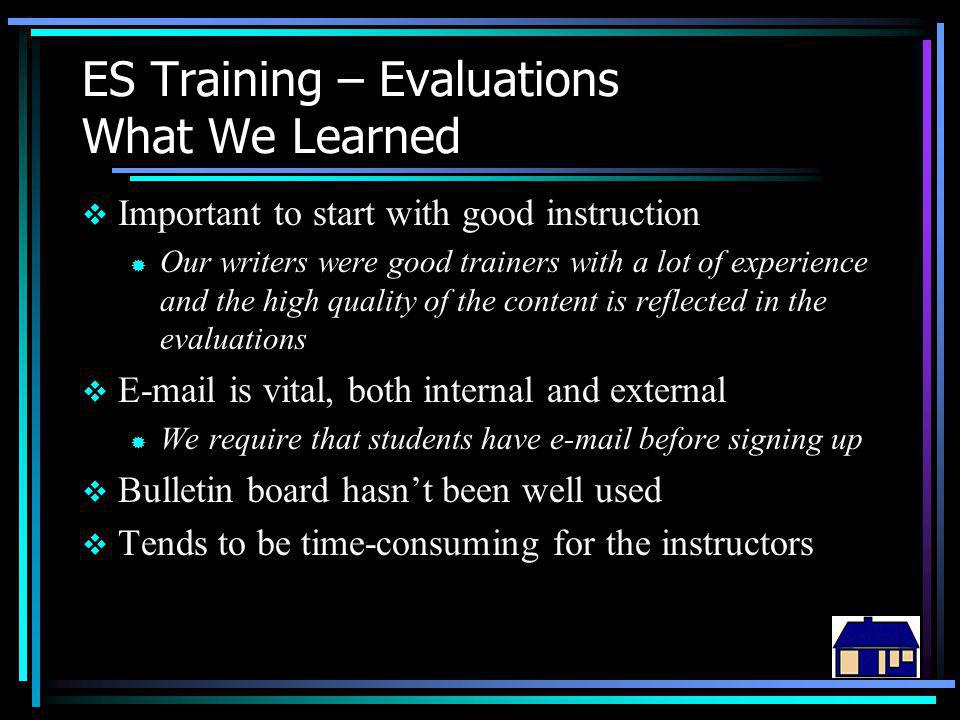 ES Training – Evaluations What We Learned  Important to start with good instruction ® Our writers were good trainers with a lot of experience and the high quality of the content is reflected in the evaluations  E-mail is vital, both internal and external ® We require that students have e-mail before signing up  Bulletin board hasn't been well used  Tends to be time-consuming for the instructors