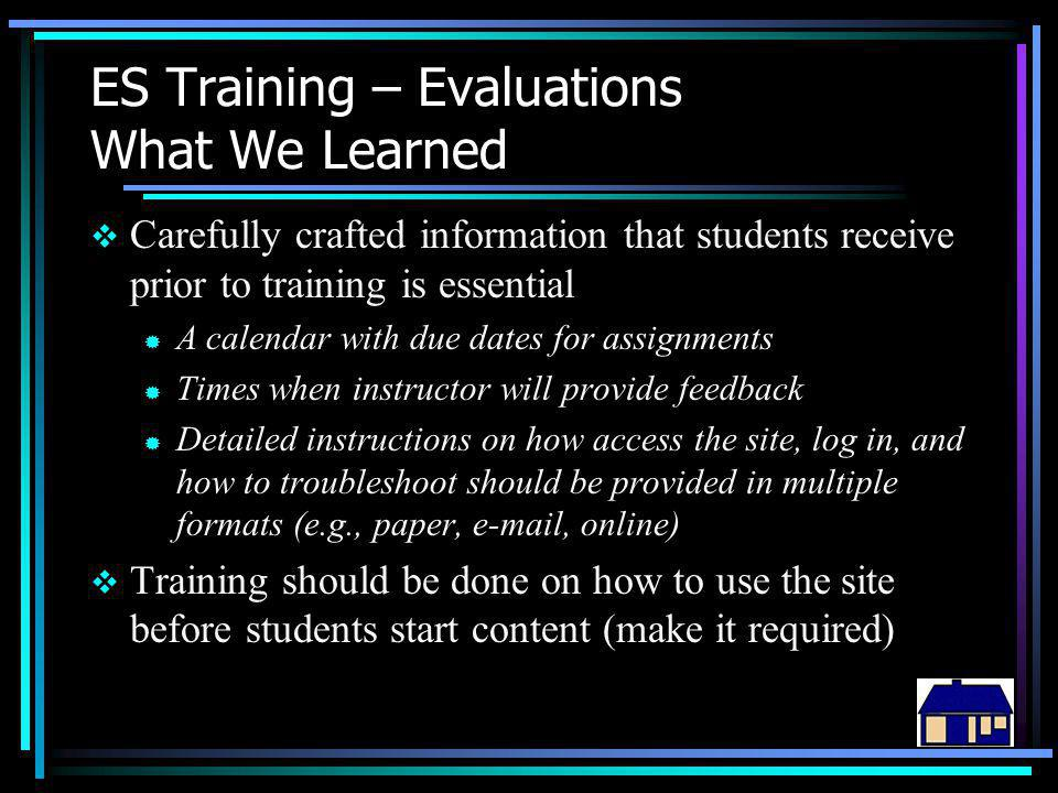 ES Training – Evaluations What We Learned  Carefully crafted information that students receive prior to training is essential ® A calendar with due dates for assignments ® Times when instructor will provide feedback ® Detailed instructions on how access the site, log in, and how to troubleshoot should be provided in multiple formats (e.g., paper, e-mail, online)  Training should be done on how to use the site before students start content (make it required)