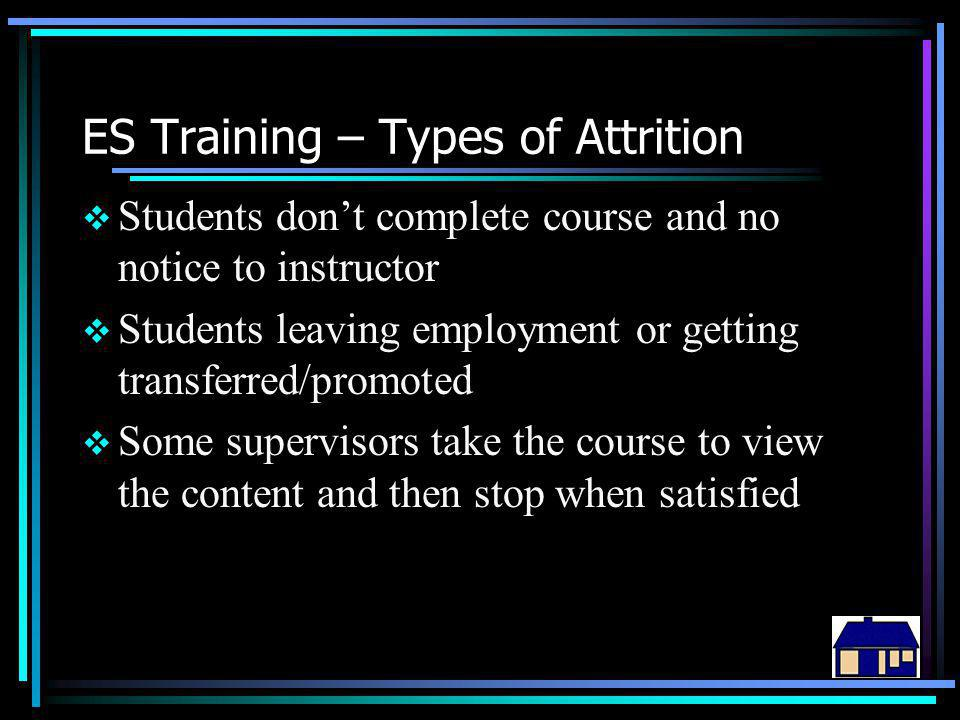 ES Training – Types of Attrition  Students don't complete course and no notice to instructor  Students leaving employment or getting transferred/promoted  Some supervisors take the course to view the content and then stop when satisfied