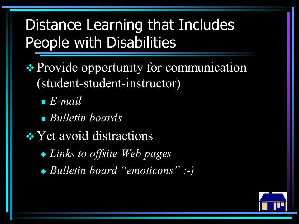 Distance Learning that Includes People with Disabilities  Provide opportunity for communication (student-student-instructor) ® E-mail ® Bulletin boards  Yet avoid distractions ® Links to offsite Web pages ® Bulletin board emoticons :-)