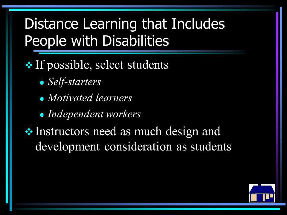 Distance Learning that Includes People with Disabilities  If possible, select students ® Self-starters ® Motivated learners ® Independent workers  Instructors need as much design and development consideration as students