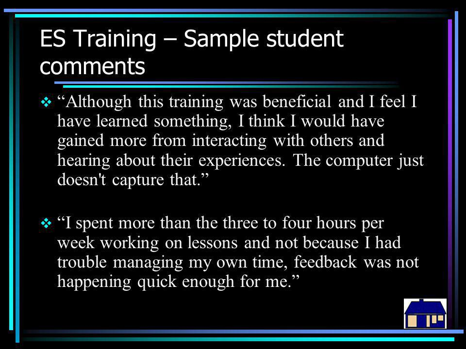 ES Training – Sample student comments  Although this training was beneficial and I feel I have learned something, I think I would have gained more from interacting with others and hearing about their experiences.