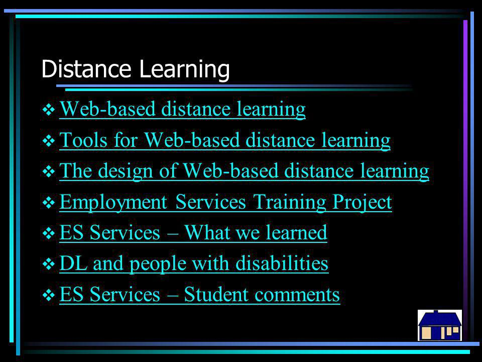Distance Learning  Web-based distance learning Web-based distance learning  Tools for Web-based distance learning Tools for Web-based distance learning  The design of Web-based distance learning The design of Web-based distance learning  Employment Services Training Project Employment Services Training Project  ES Services – What we learned ES Services – What we learned  DL and people with disabilities DL and people with disabilities  ES Services – Student comments ES Services – Student comments