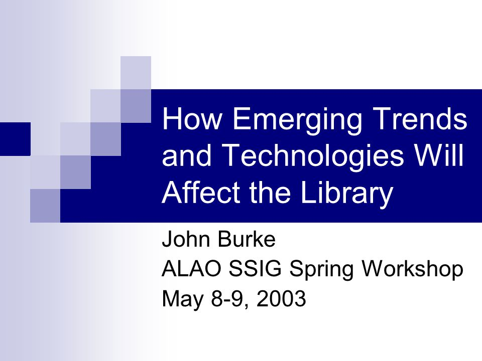 How Emerging Trends and Technologies Will Affect the Library John Burke ALAO SSIG Spring Workshop May 8-9, 2003