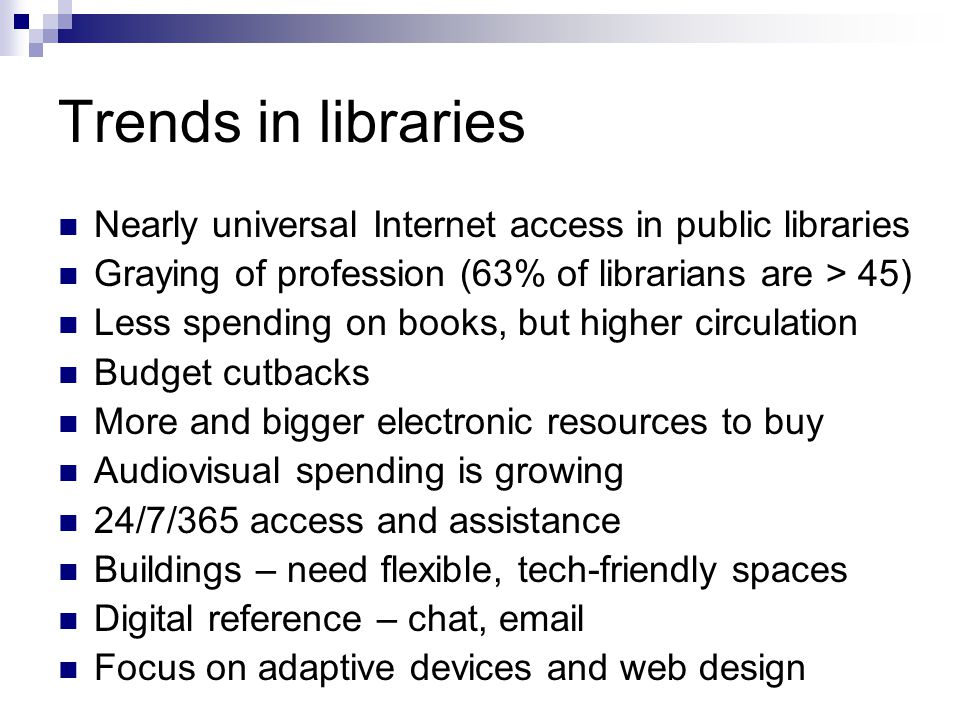 Trends in libraries Nearly universal Internet access in public libraries Graying of profession (63% of librarians are > 45) Less spending on books, but higher circulation Budget cutbacks More and bigger electronic resources to buy Audiovisual spending is growing 24/7/365 access and assistance Buildings – need flexible, tech-friendly spaces Digital reference – chat, email Focus on adaptive devices and web design