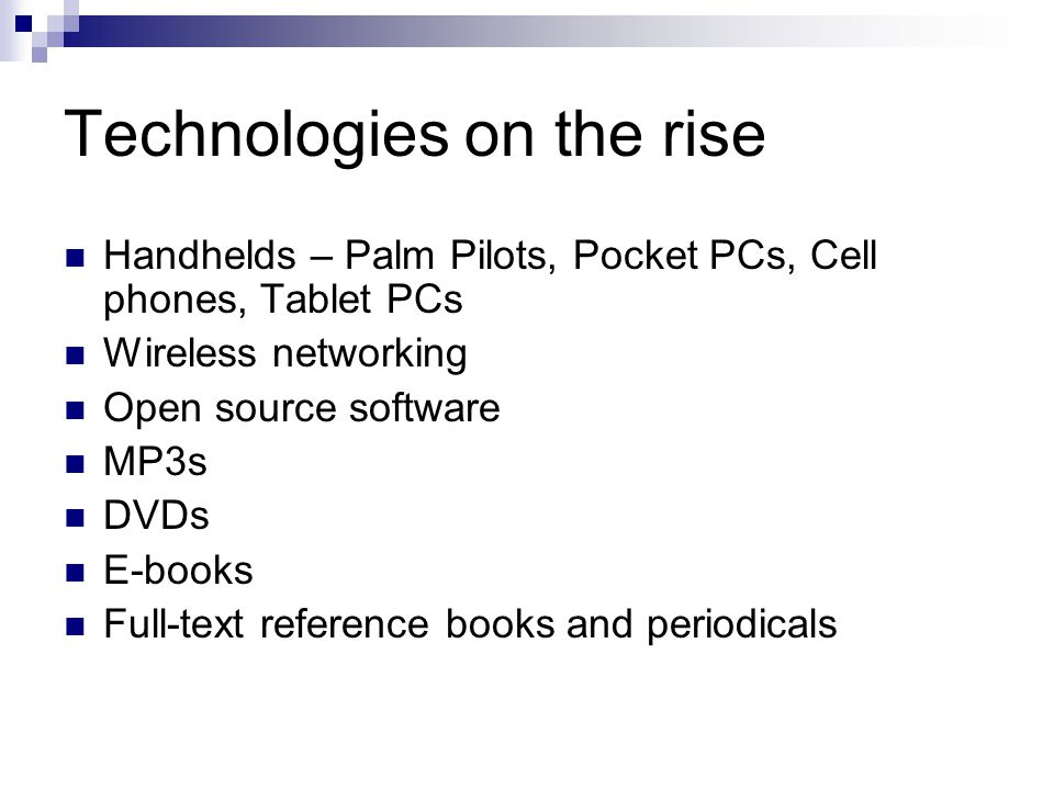 Technologies on the rise Handhelds – Palm Pilots, Pocket PCs, Cell phones, Tablet PCs Wireless networking Open source software MP3s DVDs E-books Full-text reference books and periodicals