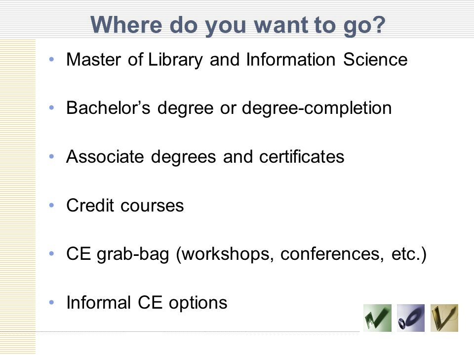 Where do you want to go? Master of Library and Information Science Bachelor's degree or degree-completion Associate degrees and certificates Credit co