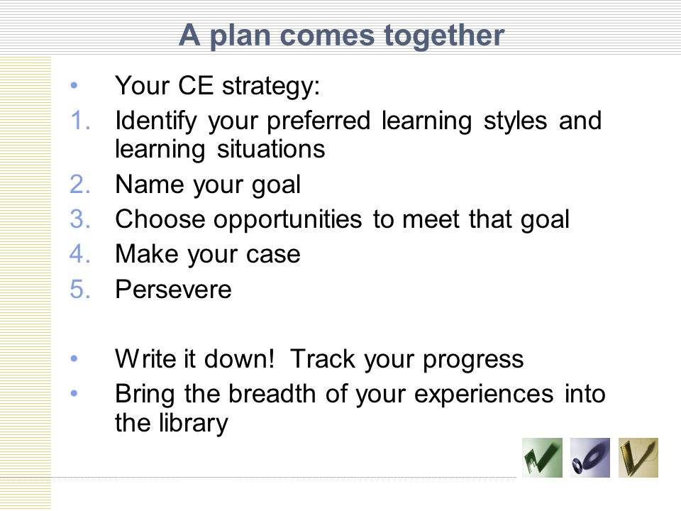 A plan comes together Your CE strategy: 1.Identify your preferred learning styles and learning situations 2.Name your goal 3.Choose opportunities to m