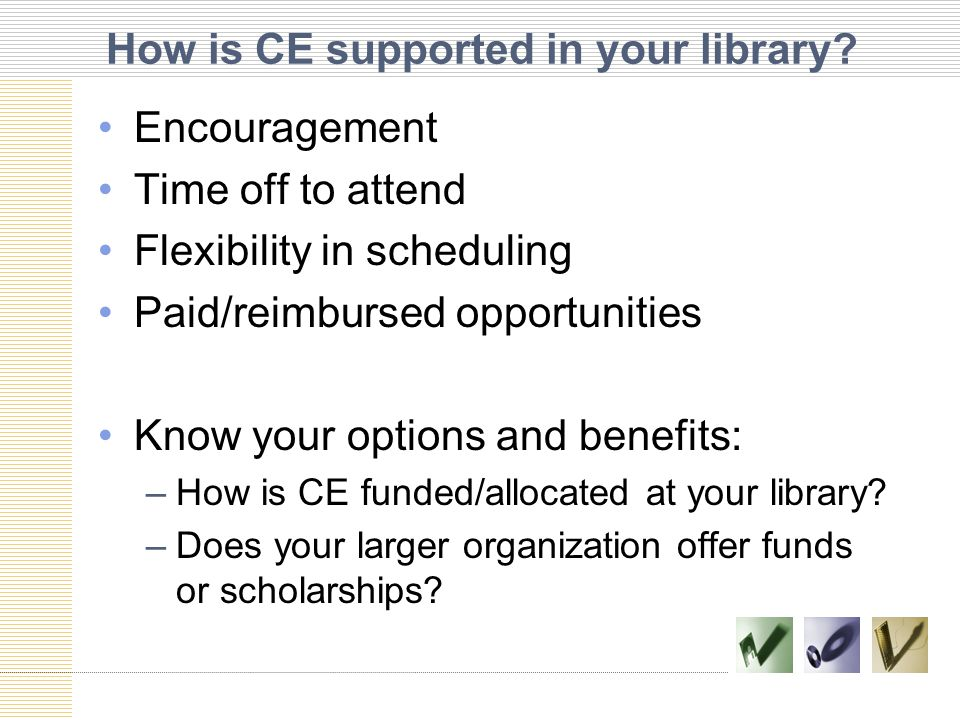 How is CE supported in your library? Encouragement Time off to attend Flexibility in scheduling Paid/reimbursed opportunities Know your options and be