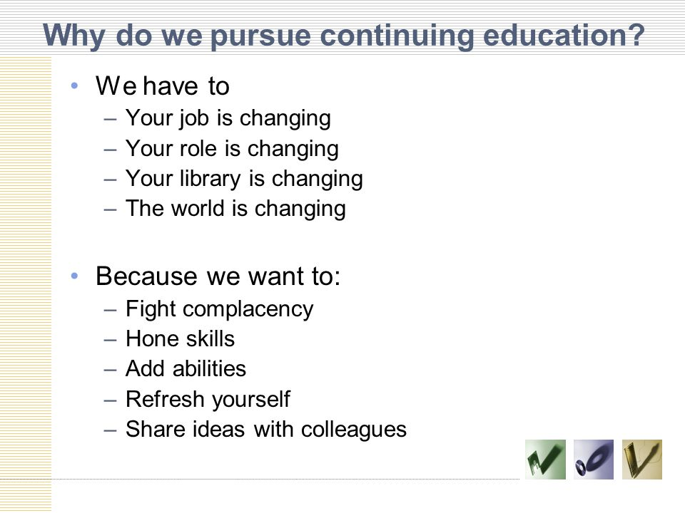 Why do we pursue continuing education? We have to –Your job is changing –Your role is changing –Your library is changing –The world is changing Becaus