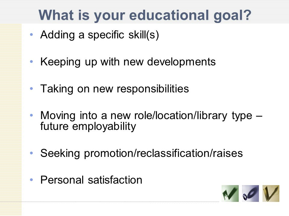 What is your educational goal? Adding a specific skill(s) Keeping up with new developments Taking on new responsibilities Moving into a new role/locat