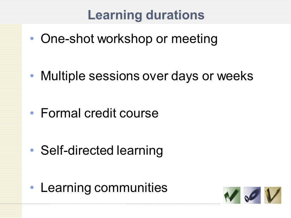 Learning durations One-shot workshop or meeting Multiple sessions over days or weeks Formal credit course Self-directed learning Learning communities