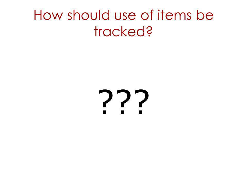How should use of items be tracked? ???