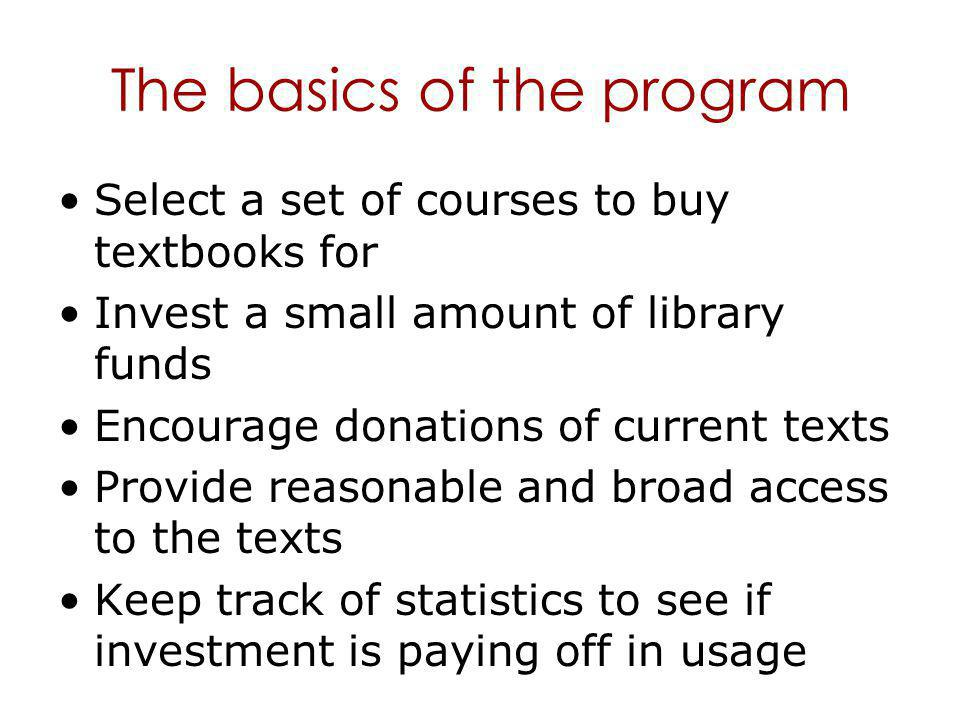 The basics of the program Select a set of courses to buy textbooks for Invest a small amount of library funds Encourage donations of current texts Provide reasonable and broad access to the texts Keep track of statistics to see if investment is paying off in usage