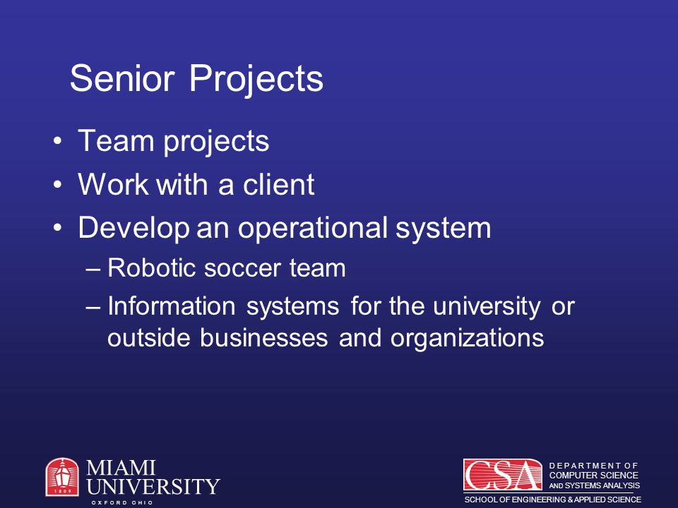 D E P A R T M E N T O F COMPUTER SCIENCE AND SYSTEMS ANALYSIS SCHOOL OF ENGINEERING & APPLIED SCIENCE O X F O R D O H I O MIAMI UNIVERSITY Senior Projects Team projects Work with a client Develop an operational system –Robotic soccer team –Information systems for the university or outside businesses and organizations