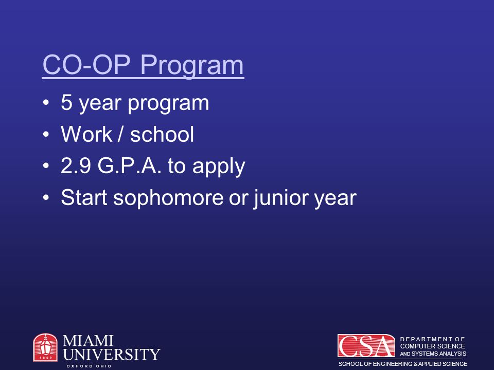 D E P A R T M E N T O F COMPUTER SCIENCE AND SYSTEMS ANALYSIS SCHOOL OF ENGINEERING & APPLIED SCIENCE O X F O R D O H I O MIAMI UNIVERSITY CO-OP Program 5 year program Work / school 2.9 G.P.A.