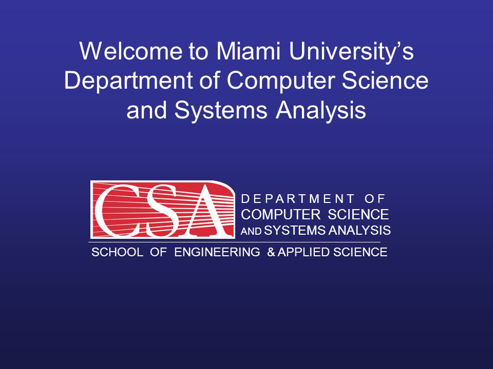D E P A R T M E N T O F COMPUTER SCIENCE AND SYSTEMS ANALYSIS SCHOOL OF ENGINEERING & APPLIED SCIENCE O X F O R D O H I O MIAMI UNIVERSITY D E P A R T M E N T O F COMPUTER SCIENCE AND SYSTEMS ANALYSIS SCHOOL OF ENGINEERING & APPLIED SCIENCE Welcome to Miami University's Department of Computer Science and Systems Analysis
