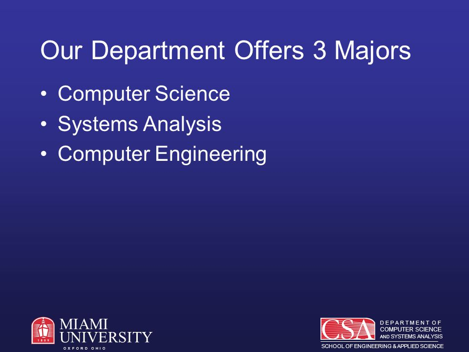 D E P A R T M E N T O F COMPUTER SCIENCE AND SYSTEMS ANALYSIS SCHOOL OF ENGINEERING & APPLIED SCIENCE O X F O R D O H I O MIAMI UNIVERSITY Examples of Employers l Accenture Consulting l Procter & Gamble l GE Aircraft Engines l Eli Lilly Pharmaceutical l Doceus (e-commerce) l Lexis-Nexis