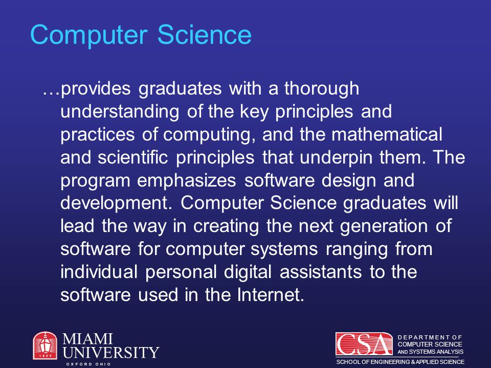 D E P A R T M E N T O F COMPUTER SCIENCE AND SYSTEMS ANALYSIS SCHOOL OF ENGINEERING & APPLIED SCIENCE O X F O R D O H I O MIAMI UNIVERSITY Students Approximately 400 majors in CS and SAN Excellent preparation (avg.