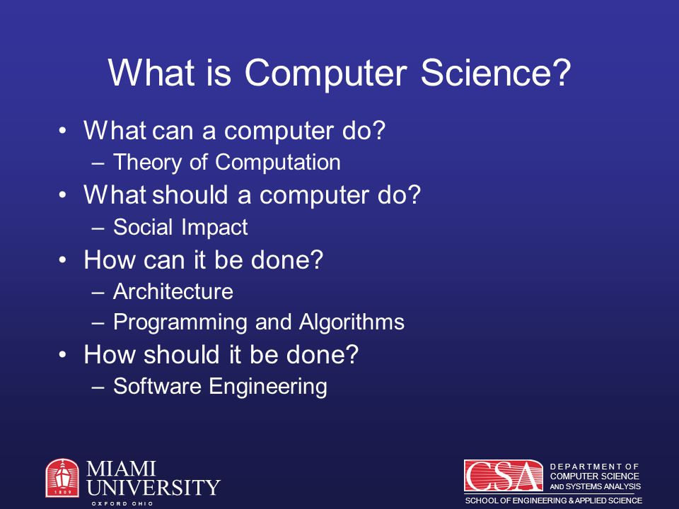 D E P A R T M E N T O F COMPUTER SCIENCE AND SYSTEMS ANALYSIS SCHOOL OF ENGINEERING & APPLIED SCIENCE O X F O R D O H I O MIAMI UNIVERSITY CSA Faculty 21 faculty at Oxford and 3 at the regional campuses Most have PhD and industrial experience Commitment to good teaching