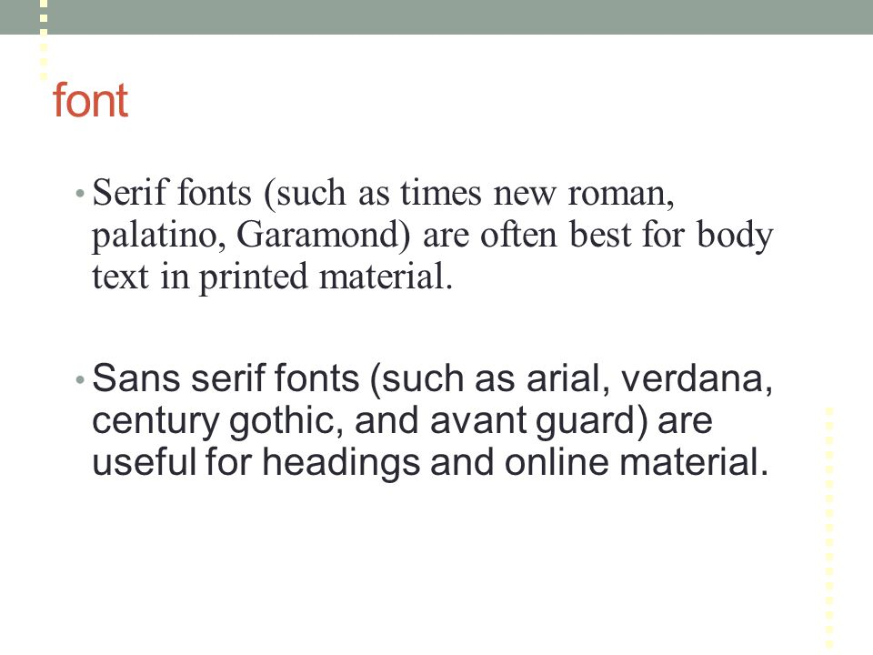 font Serif fonts (such as times new roman, palatino, Garamond) are often best for body text in printed material.