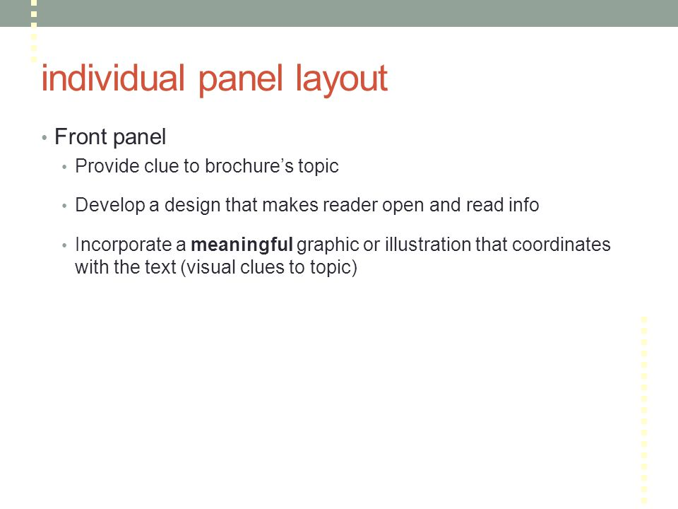 individual panel layout Front panel Provide clue to brochure's topic Develop a design that makes reader open and read info Incorporate a meaningful graphic or illustration that coordinates with the text (visual clues to topic)
