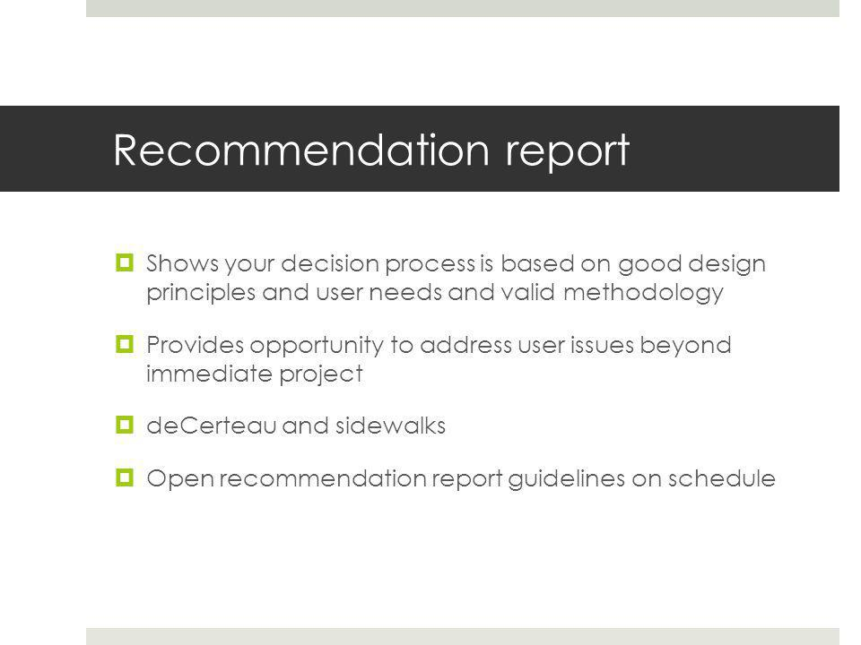 Recommendation report  Shows your decision process is based on good design principles and user needs and valid methodology  Provides opportunity to address user issues beyond immediate project  deCerteau and sidewalks  Open recommendation report guidelines on schedule
