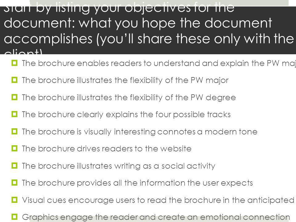 Start by listing your objectives for the document: what you hope the document accomplishes (you'll share these only with the client)  The brochure enables readers to understand and explain the PW major  The brochure illustrates the flexibility of the PW major  The brochure illustrates the flexibility of the PW degree  The brochure clearly explains the four possible tracks  The brochure is visually interesting connotes a modern tone  The brochure drives readers to the website  The brochure illustrates writing as a social activity  The brochure provides all the information the user expects  Visual cues encourage users to read the brochure in the anticipated order  Graphics engage the reader and create an emotional connection