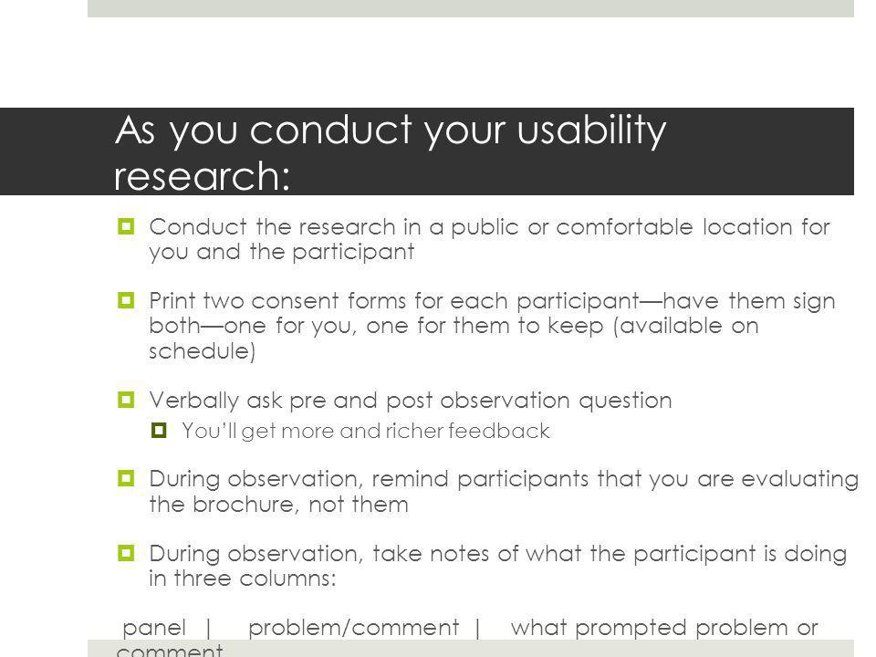 As you conduct your usability research:  Conduct the research in a public or comfortable location for you and the participant  Print two consent forms for each participant—have them sign both—one for you, one for them to keep (available on schedule)  Verbally ask pre and post observation question  You'll get more and richer feedback  During observation, remind participants that you are evaluating the brochure, not them  During observation, take notes of what the participant is doing in three columns: panel | problem/comment | what prompted problem or comment