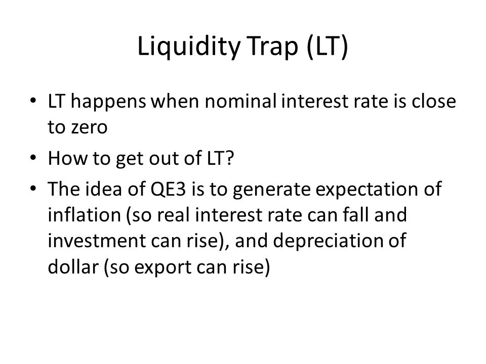 Liquidity Trap (LT) LT happens when nominal interest rate is close to zero How to get out of LT.