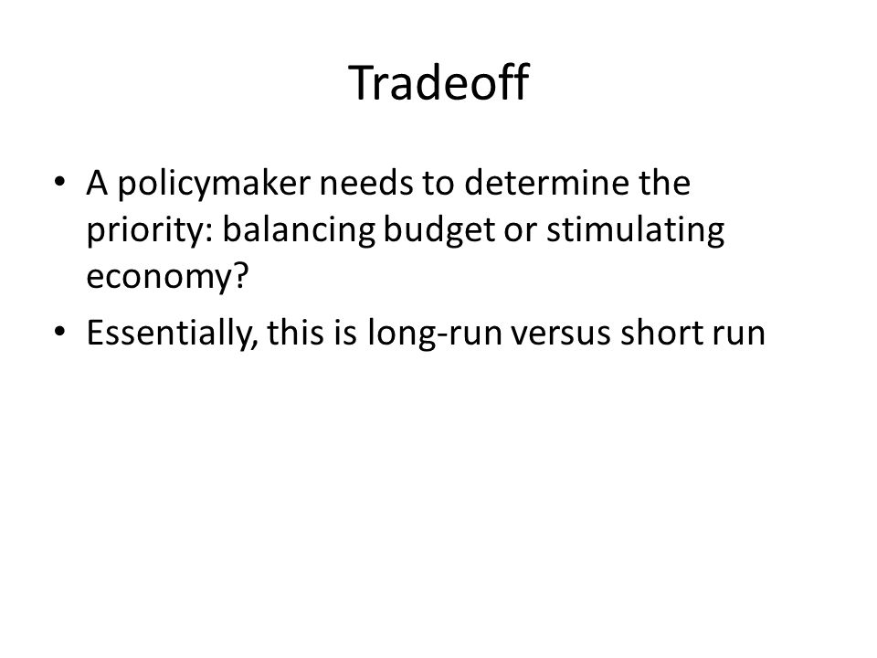 Tradeoff A policymaker needs to determine the priority: balancing budget or stimulating economy.